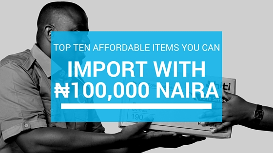 10 Things You Can Import Into Nigeria With N100,000 Naira